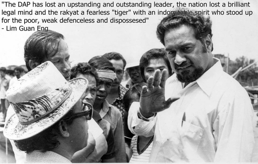 "The DAP has lost an upstanding and outstanding leader, the nation lost a brilliant legal mind and the rakyat a fearless ""tiger"" with an indomitable spirit who stood up for the poor, weak defenceless and dispossesed."